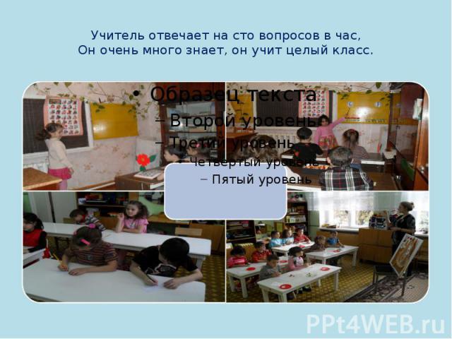 Учитель отвечает на сто вопросов в час,Он очень много знает, он учит целый класс.