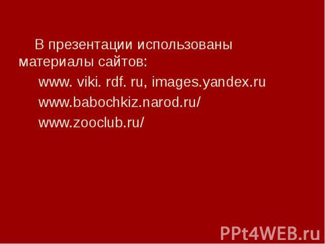 В презентации использованы материалы сайтов: www. viki. rdf. ru, images.yandex.ru www.babochkiz.narod.ru/ www.zooclub.ru/