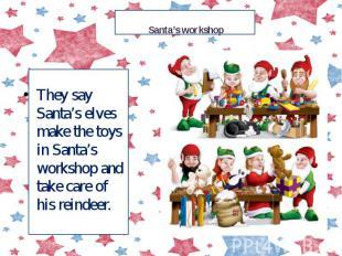 Santa's workshop They say Santa's elves make the toys in Santa's workshop and ta