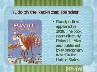 Rudolph the Red-Nosed Reindeer Rudolph first appeared in 1939. The book was writ