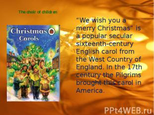 "The choir of children ""We wish you a merry Christmas"" is a popular secular sixte"