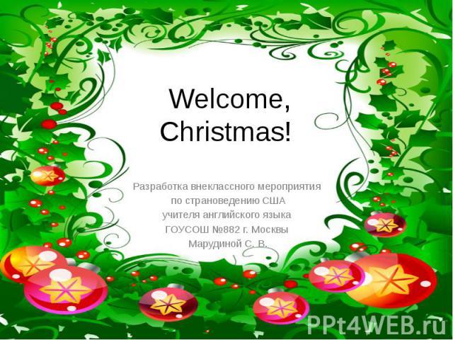 Welcome, Christmas Разработка внеклассного мероприятия по страноведению СШАучителя английского языка ГОУСОШ №882 г. Москвы Марудиной С. В.