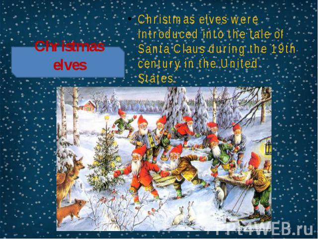 Christmas elves Christmas elves were introduced into the tale of Santa Claus during the 19th century in the United States.