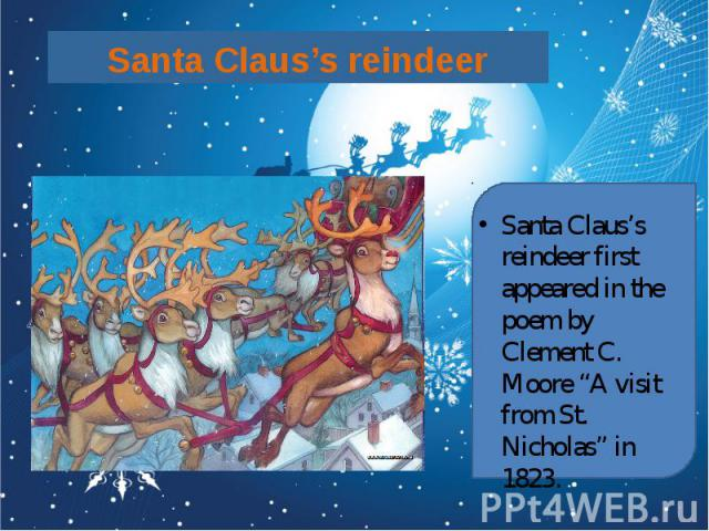 "Santa Claus's reindeer Santa Claus's reindeer first appeared in the poem by Clement C. Moore ""A visit from St. Nicholas"" in 1823."