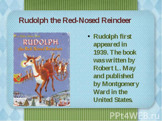 Rudolph the Red-Nosed Reindeer Rudolph first appeared in 1939. The book was written by Robert L. May and published by Montgomery Ward in the United States.
