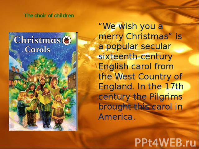 "The choir of children ""We wish you a merry Christmas"" is a popular secular sixteenth-century English carol from the West Country of England. In the 17th century the Pilgrims brought this carol in America."