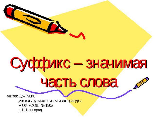 Суффикс – значимая часть слова Автор: Цой М.И. учитель русского языка и литературы МОУ «СОШ № 190» г. Н.Новгород