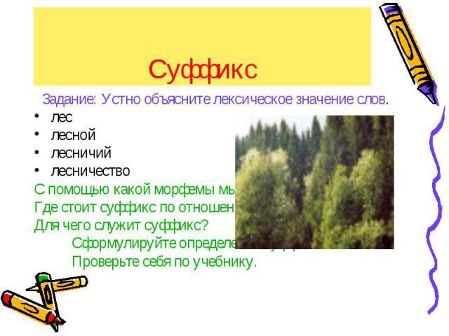 Суффикс Задание: Устно объясните лексическое значение слов.лес лесной лесничий лесничествоС помощью какой морфемы мы получаем новые слова?Где стоит суффикс по отношению к корню?Для чего служит суффикс? Сформулируйте определение суффикса. Проверьте с…