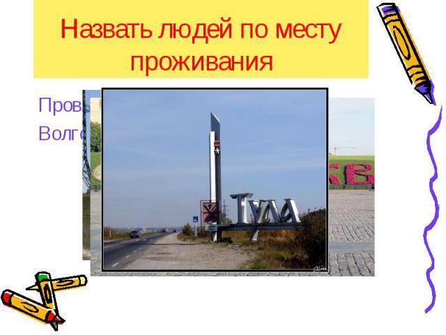 Назвать людей по месту проживания Проверим себя:Волгоградец, туляк, москвич