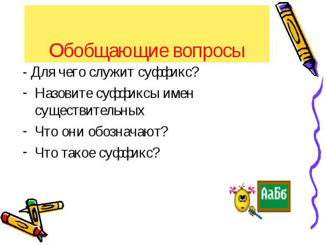 Обобщающие вопросы - Для чего служит суффикс?Назовите суффиксы имен существительныхЧто они обозначают?Что такое суффикс?