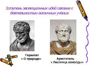 1ступень эволюционных идей связана с деятельностью античных учёных Гераклит« О п
