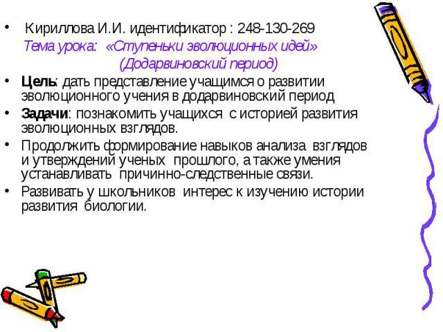 Кириллова И.И. идентификатор : 248-130-269 Тема урока: «Ступеньки эволюционных идей» (Додарвиновский период)Цель: дать представление учащимся о развитии эволюционного учения в додарвиновский периодЗадачи: познакомить учащихся с историей развития эво…