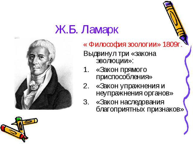 Ж.Б. Ламарк « Философия зоологии» 1809г.Выдвинул три «закона эволюции»:«Закон прямого приспособления»«Закон упражнения и неупражнения органов»«Закон наследования благоприятных признаков»