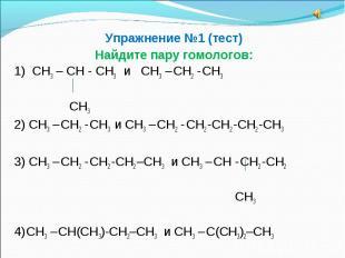 Упражнение №1 (тест)Найдите пару гомологов:1) СН3 – СН - СН3 и СН3 – СН2 - СН3 С