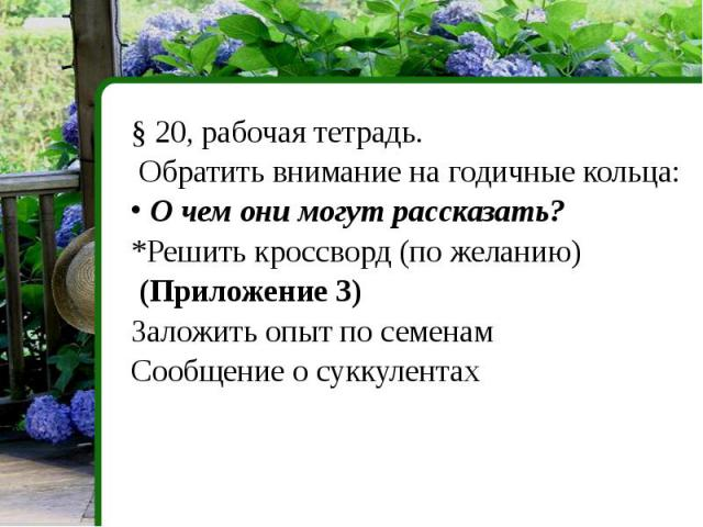 § 20, рабочая тетрадь. Обратить внимание на годичные кольца: О чем они могут рассказать?*Решить кроссворд (по желанию) (Приложение 3)Заложить опыт по семенамСообщение о суккулентах