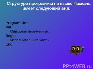 Структура программы на языке Паскаль имеет следующий вид:Program Имя;VarОписание