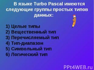 В языке Turbo Pascal имеются следующие группы простых типов данных: 1) Целые тип