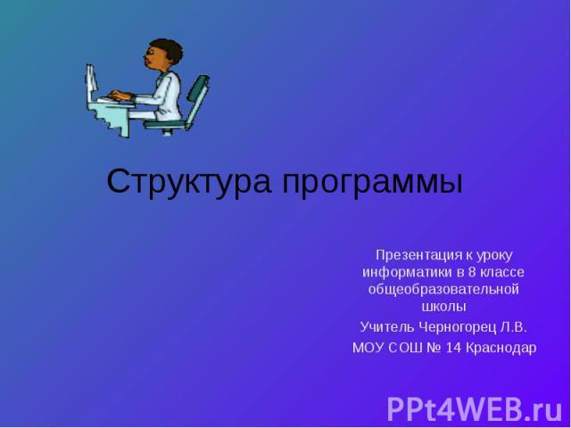 Структура программы Презентация к уроку информатики в 8 классе общеобразовательной школыУчитель Черногорец Л.В.МОУ СОШ № 14 Краснодар