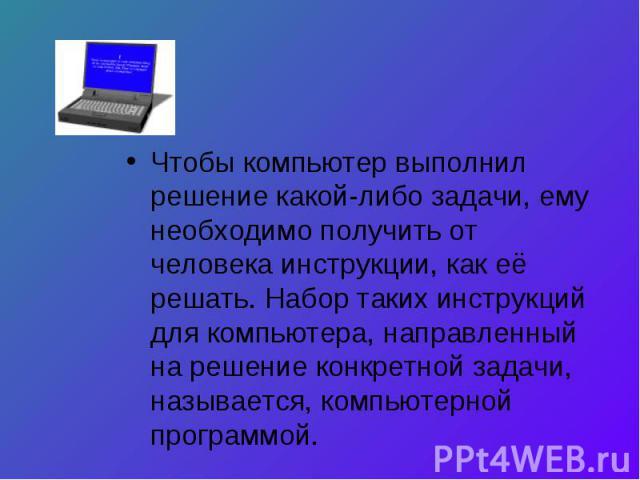 Чтобы компьютер выполнил решение какой-либо задачи, ему необходимо получить от человека инструкции, как её решать. Набор таких инструкций для компьютера, направленный на решение конкретной задачи, называется, компьютерной программой.
