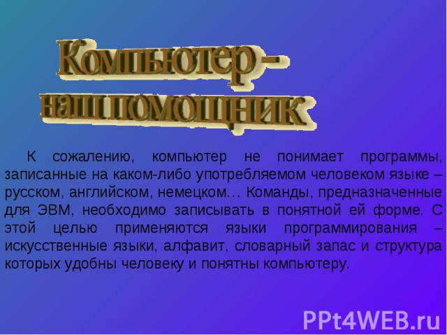 К сожалению, компьютер не понимает программы, записанные на каком-либо употребляемом человеком языке – русском, английском, немецком… Команды, предназначенные для ЭВМ, необходимо записывать в понятной ей форме. С этой целью применяются языки програм…
