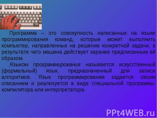 Программа – это совокупность написанных на языке программирования команд, которые может выполнить компьютер, направленных на решение конкретной задачи, в результате чего машина действует заранее предписанным ей образом.Языком программирования называ…
