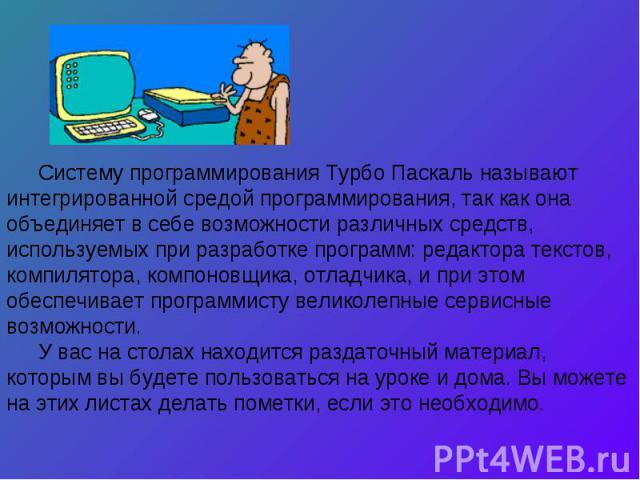 Систему программирования Турбо Паскаль называют интегрированной средой программирования, так как она объединяет в себе возможности различных средств, используемых при разработке программ: редактора текстов, компилятора, компоновщика, отладчика, и пр…