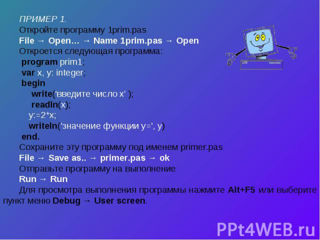 ПРИМЕР 1.Откройте программу 1prim.pas File → Open… → Name 1prim.pas → OpenОткроется следующая программа: program prim1; var x, y: integer; begin write('введите число х' ); readln(x); y:=2*x; writeln('значение функции у=', y) end.Сохраните эту програ…