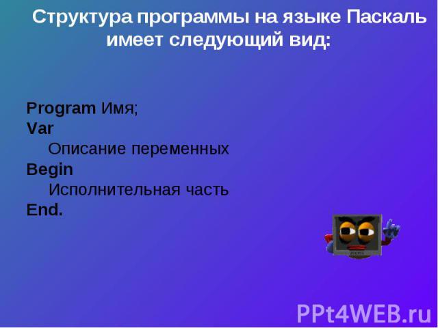 Структура программы на языке Паскаль имеет следующий вид:Program Имя;VarОписание переменныхBeginИсполнительная частьEnd.
