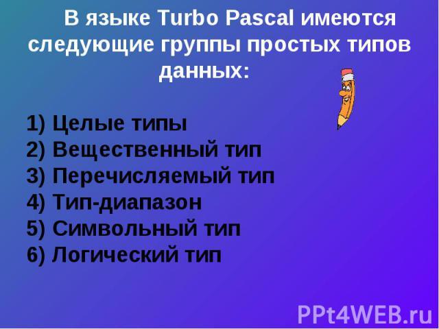 В языке Turbo Pascal имеются следующие группы простых типов данных: 1) Целые типы2) Вещественный тип3) Перечисляемый тип 4) Тип-диапазон5) Символьный тип6) Логический тип