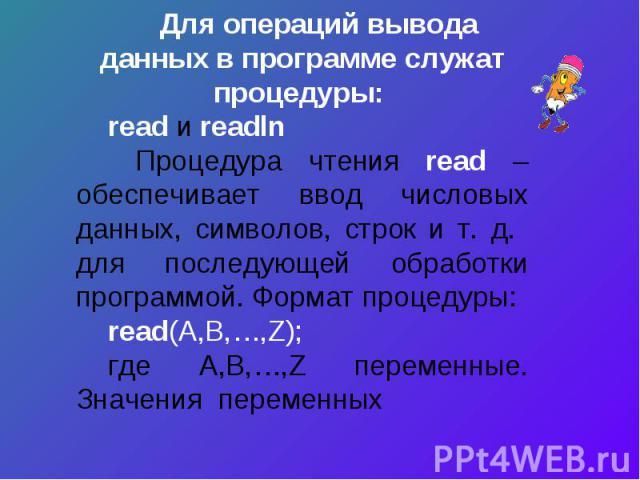 Для операций вывода данных в программе служат процедуры: read и readln Процедура чтения read – обеспечивает ввод числовых данных, символов, строк и т. д. для последующей обработки программой. Формат процедуры:read(А,B,…,Z);где A,B,…,Z переменные. Зн…