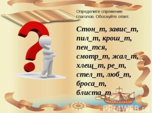 Определите спряжение глаголов. Обоснуйте ответ. Стон_т, завис_т, пил_т, крош_т,