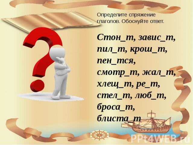 Определите спряжение глаголов. Обоснуйте ответ. Стон_т, завис_т, пил_т, крош_т, пен_тся, смотр_т, жал_т, хлещ_т, ре_т, стел_т, люб_т, броса_т, блиста_т