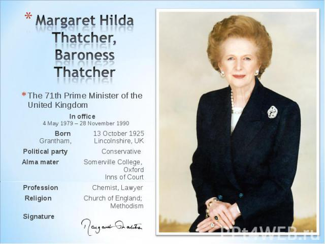 Margaret Hilda Thatcher, Baroness Thatcher The 71th Prime Minister of the United KingdomIn office4 May 1979 – 28 November 1990Born 13 October 1925 Grantham, Lincolnshire, UK Political party ConservativeAlma mater Somerville College, OxfordInns of Co…