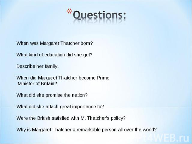 Questions: When was Margaret Thatcher born? What kind of education did she get?Describe her family.When did Margaret Thatcher become Prime Minister of Britain?What did she promise the nation?What did she attach great importance to?Were the British s…