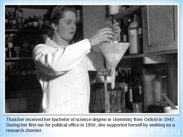Thatcher received her bachelor of science degree in chemistry from Oxford in 1947. During her first run for political office in 1950, she supported herself by working as a research chemist.