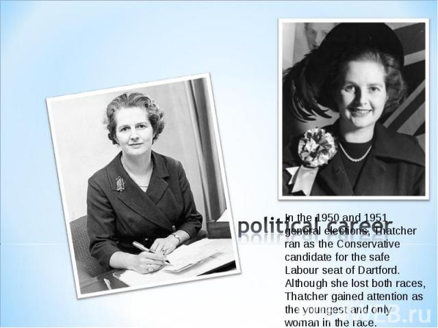 In the 1950 and 1951 general elections, Thatcher ran as the Conservative candidate for the safe Labour seat of Dartford. Although she lost both races, Thatcher gained attention as the youngest and only woman in the race.