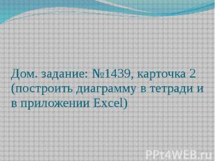 Дом. задание: №1439, карточка 2 (построить диаграмму в тетради и в приложении Ex