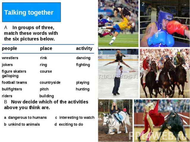 Talking together A In groups of three, match these words with the six pictures below. wrestlers rink dancingjokers ring fightingfigure skaters course gallopingfootball teams countryside playingbullfighters pitch huntingriders building B Now decide w…