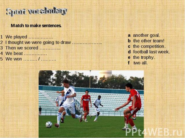 Sport vocabulary Match to make sentences. 1 We played …………….2 I thought we were going to draw ………………..3 Then we scored …………..4 We beat ……………5 We won ……… / ………. a another goal.b the other team!c the competition.d football last week.e the trophy.f two all.