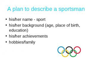 A plan to describe a sportsman his/her name - sporthis/her background (age, plac