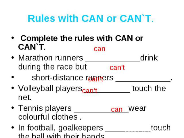Rules with CAN or CAN`T. Complete the rules with CAN or CAN`T. Marathon runners ____________drink during the race but short-distance runners ____________.Volleyball players __________ touch the net.Tennis players ____________wear colourful clothes .…