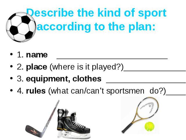 Describe the kind of sport according to the plan: 1. name ________________________2. place (where is it played?)_____________________3. equipment, clothes _________________________4. rules (what can/can't sportsmen do?)___________