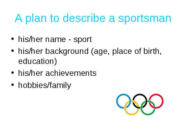 A plan to describe a sportsman his/her name - sporthis/her background (age, place of birth, education)his/her achievementshobbies/family