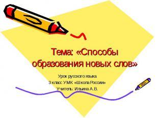 Тема: «Способы образования новых слов» Урок русского языка3 класс УМК «Школа Рос