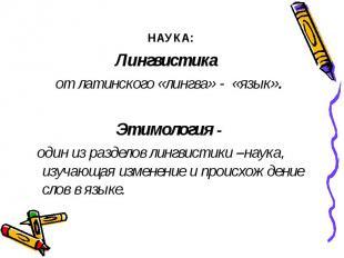 НАУКА:Лингвистика от латинского «лингва» - «язык». Этимология - один из разделов
