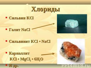 Хлориды Сильвин KClГалит NaClСильвинит KCl • NaClКарналлит KCl • MgCl2 • 6H2OИ д