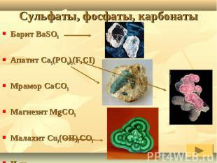 Барит BaSO4Апатит Ca5(PO4)3(F,CI) Мрамор CaCO3Магнезит MgCO3Малахит Cu2(OH)2CO3И
