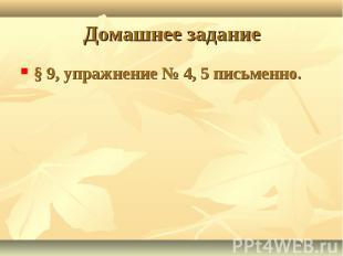 § 9, упражнение № 4, 5 письменно.