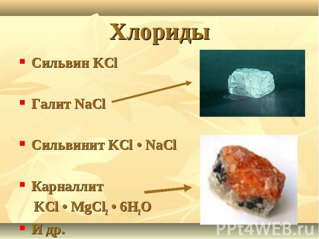 Хлориды Сильвин KClГалит NaClСильвинит KCl • NaClКарналлит KCl • MgCl2 • 6H2OИ др.