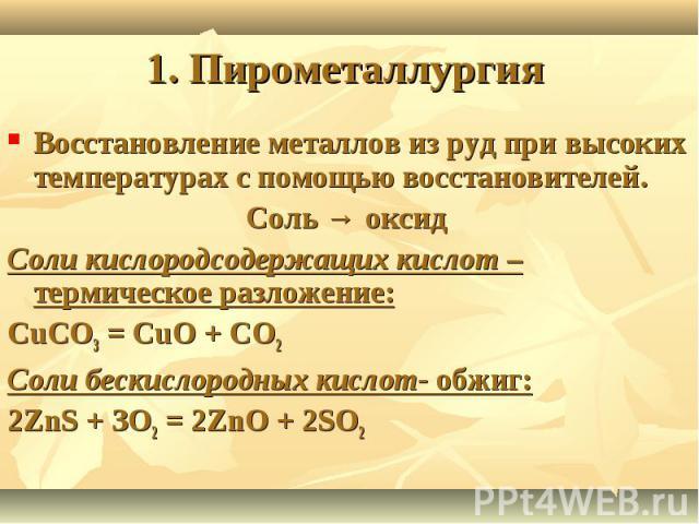 1. Пирометаллургия Восстановление металлов из руд при высоких температурах с помощью восстановителей.Соль → оксид Соли кислородсодержащих кислот – термическое разложение:CuCO3 = CuO + CO2Соли бескислородных кислот- обжиг:2ZnS + ЗО2 = 2ZnО + 2SО2